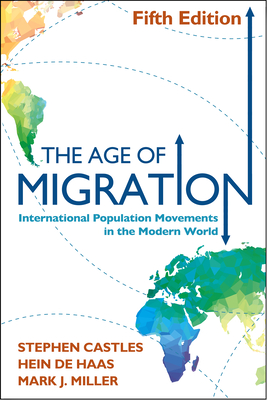 The Age of Migration: International Population Movements in the Modern World - Castles, Stephen, Ph.D., and De Haas, Hein, and Miller, Mark J, PhD