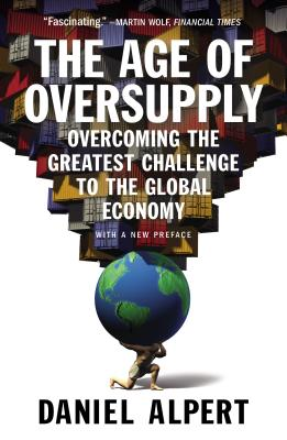 The Age of Oversupply: Overcoming the Greatest Challenge to the Global Economy - Alpert, Daniel