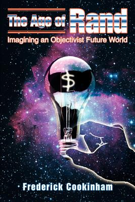 The Age of Rand: Imagining an Objectivist Future World - Cookinham, Frederick