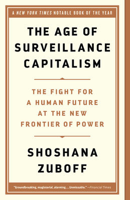 The Age of Surveillance Capitalism: The Fight for a Human Future at the New Frontier of Power - Zuboff, Shoshana