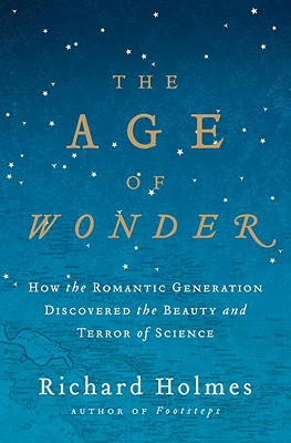 The Age of Wonder: How the Romantic Generation Discovered the Beauty and Terror of Science - Holmes, Richard