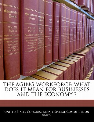 The Aging Workforce: What Does It Mean for Businesses and the Economy ? - United States Congress Senate Special Co (Creator)
