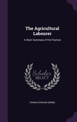 The Agricultural Labourer: A Short Summary of His Position - Kebbel, Thomas Edward