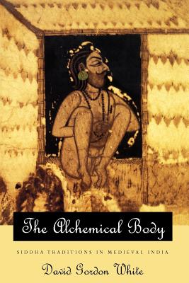 The Alchemical Body: Siddha Traditions in Medieval India - White, David Gordon