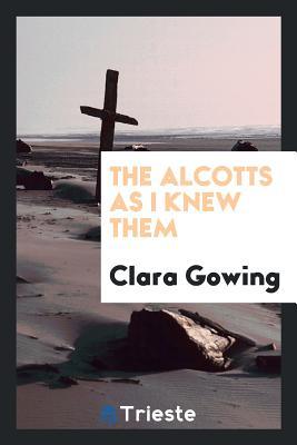 The Alcotts as I Knew Them - Gowing, Clara