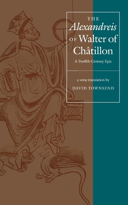 "The ""Alexandreis"" of Walter of Chatilon: A Twelfth-Century Epic - Townsend, David (Translated by)"