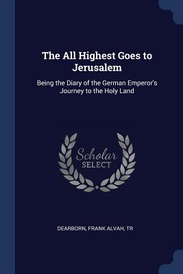 The All Highest Goes to Jerusalem: Being the Diary of the German Emperor's Journey to the Holy Land - Dearborn, Frank Alvah Tr (Creator)