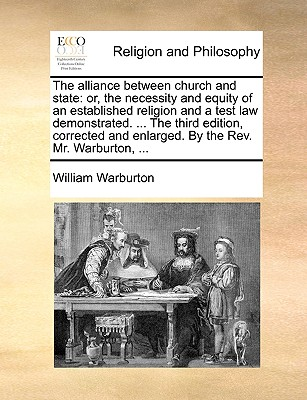 The Alliance Between Church and State: Or, the Necessity and Equity of an Established Religion and a Test Law Demonstrated. ... the Third Edition, Corrected and Enlarged. by the REV. Mr. Warburton, ... - Warburton, William