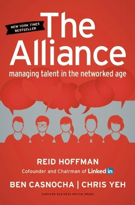 The Alliance: Managing Talent in the Networked Age - Hoffman, Reid, and Casnocha, Ben, and Yeh, Chris