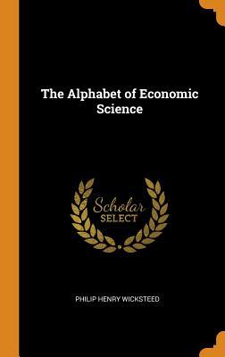 The Alphabet of Economic Science - Wicksteed, Philip Henry