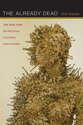 The Already Dead: The New Time of Politics, Culture, and Illness - Cazdyn, Eric