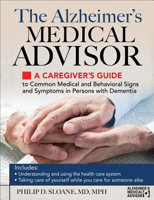 The Alzheimer's Medical Advisor: A Caregiver's Guide to 54 Common Medical Signs and Symptoms Experienced by Those with Dementia - Sloane, Philip