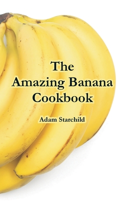 The Amazing Banana Cookbook - Starchild, Adam