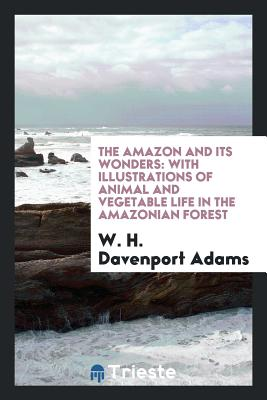 The Amazon and Its Wonders: With Illustrations of Animal and Vegetable Life in the Amazonian Forest - Adams, W H Davenport
