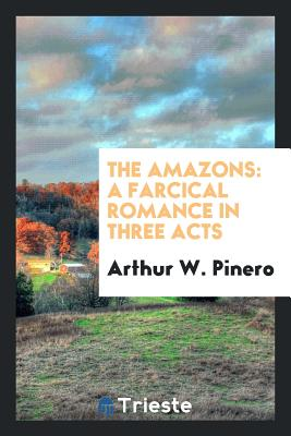 The Amazons: A Farcical Romance in Three Acts - Pinero, Arthur W