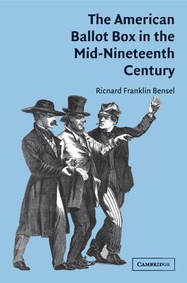 The American Ballot Box in the Mid-Nineteenth Century - Bensel, Richard Franklin