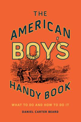 The American Boy's Handy Book: What to Do and How to Do It - Beard, Daniel Carter