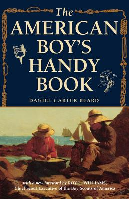 The American Boy's Handy Book: What to Do and How to Do It - Beard, Daniel Carter, and Williams, Roy C (Foreword by)