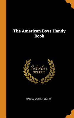 The American Boys Handy Book - Beard, Daniel Carter