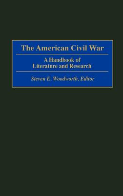 The American Civil War: A Handbook of Literature and Research - Woodworth, Steven E (Editor), and Higham, Robin (Editor), and McPherson, James M (Foreword by)