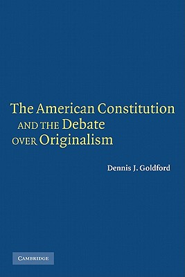 The American Constitution and the Debate Over Originalism - Goldford, Dennis J