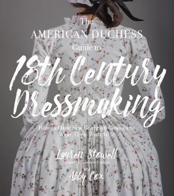 The American Duchess Guide to 18th Century Dressmaking: How to Hand Sew Georgian Gowns and Wear Them with Style - Stowell, Lauren, and Cox, Abby