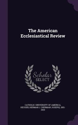 The American Ecclesiastical Review - Heuser, Herman J 1851-1933, and Catholic University of America (Creator)