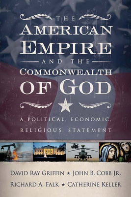 The American Empire and the Commonwealth of God: A Political, Economic, Religious Statement - Griffin, David Ray, and Cobb Jr, John B, and Falk, Richard a