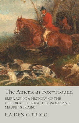 The American Fox-Hound - Embracing a History of the Celebrated Trigg, Birdsong and Maupin Strains - Trigg, Haiden C