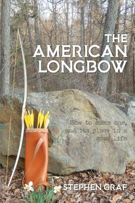 The American Longbow: How to Make One, and Its Place in a Good Life - Graf, Stephen