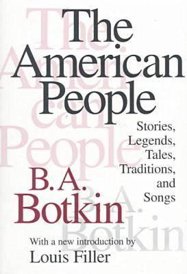 The American People: Stories, Legends, Tales, Traditions and Songs - Botkin, B A (Editor)