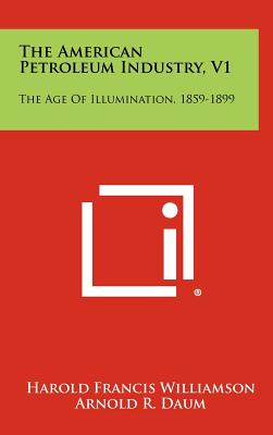 The American Petroleum Industry, V1: The Age of Illumination, 1859-1899 - Williamson, Harold Francis, and Daum, Arnold R