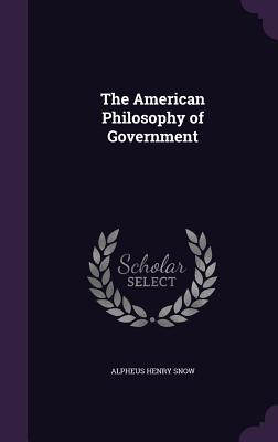 The American Philosophy of Government - Snow, Alpheus Henry