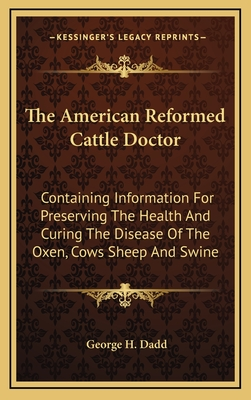 The American Reformed Cattle Doctor: Containing Information for Preserving the Health and Curing the Disease of the Oxen, Cows Sheep and Swine - Dadd, George H