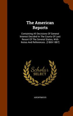 The American Reports: Containing All Decisions of General Interest Decided in the Courts of Last Resort of the Several States, with Notes and References...[1869-1887] - Anonymous
