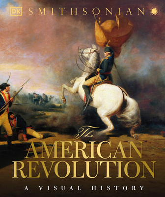 The American Revolution: A Visual History - DK, and Smithsonian Institution (Contributions by)