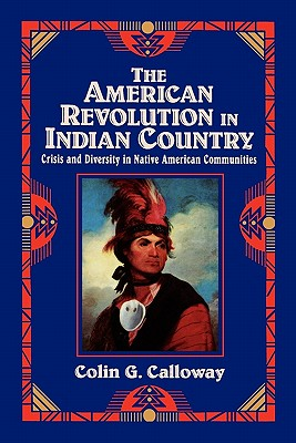 The American Revolution in Indian Country: Crisis and Diversity in Native American Communities - Calloway, Colin G, and Calloway, and Hoxie, Frederick (Editor)