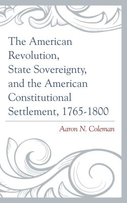 The American Revolution, State Sovereignty, and the American Constitutional Settlement, 1765-1800 - Coleman, Aaron N.
