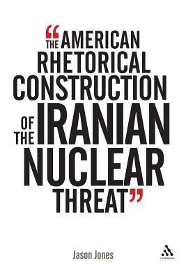 The American Rhetorical Construction of the Iranian Nuclear Threat: Before World War III - Jones, Jason