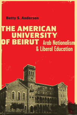 The American University of Beirut: Arab Nationalism and Liberal Education - Anderson, Betty S