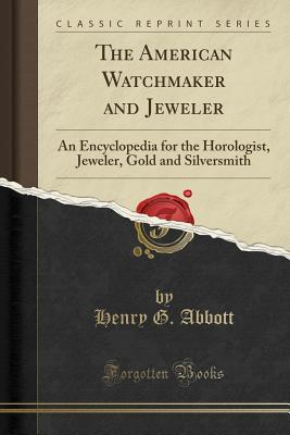 The American Watchmaker and Jeweler: An Encyclopedia for the Horologist, Jeweler, Gold and Silversmith (Classic Reprint) - Abbott, Henry G