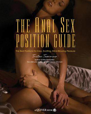 The Anal Sex Position Guide: The Best Positions for Easy, Exciting, Mind-Blowing Pleasure - Taormino, Tristan