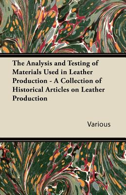 The Analysis and Testing of Materials Used in Leather Production - A Collection of Historical Articles on Leather Production - Various