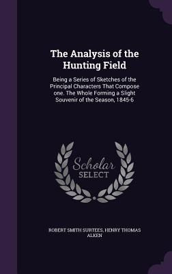 The Analysis of the Hunting Field: Being a Series of Sketches of the Principal Characters That Compose One. the Whole Forming a Slight Souvenir of the Season, 1845-6 - Surtees, Robert Smith, and Alken, Henry Thomas