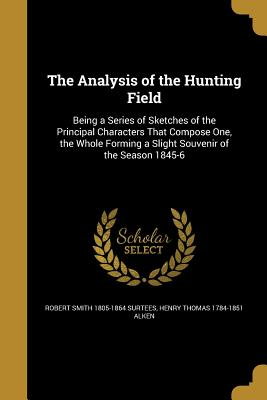 The Analysis of the Hunting Field - Surtees, Robert Smith 1805-1864, and Alken, Henry Thomas 1784-1851