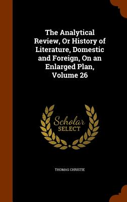 The Analytical Review, or History of Literature, Domestic and Foreign, on an Enlarged Plan, Volume 26 - Christie, Thomas