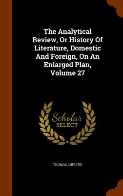 The Analytical Review, or History of Literature, Domestic and Foreign, on an Enlarged Plan, Volume 27 - Christie, Thomas