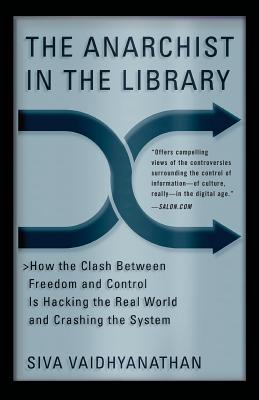 The Anarchist in the Library: How the Clash Between Freedom and Control Is Hacking the Real World and Crashing the System - Vaidhyanathan, Siva