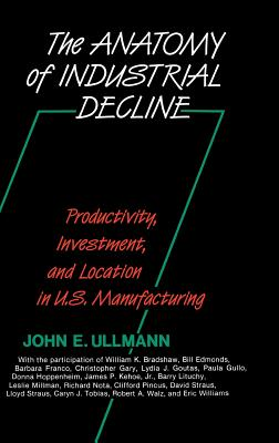 The Anatomy of Industrial Decline: Productivity, Investment, and Location in U.S. Manufacturing - Ullmann, John E