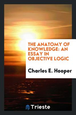 The Anatomy of Knowledge: An Essay in Objective Logic - Hooper, Charles E